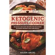 Ketogenic Pressure Cooker 150 Quick and Easy Recipes for Delicious Nutrient-Packed Low-Carb Meals by Ablog, Aileen, 9781612436807
