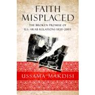 Faith Misplaced : The Broken Promise of U. S. - Arab Relations, 1820-2001 by Makdisi, Ussama, 9781586486808