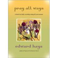 Pray All Ways : A Book for Daily Worship Using All Your Senses