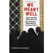 We Meant Well How I Helped Lose the Battle for the Hearts and Minds of the Iraqi People by Van Buren, Peter, 9780805096811