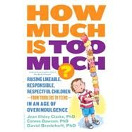 How Much Is Too Much?: Raising Likeable, Responsible, Respectful Children-from Toddlers to Teens-in an Age of Overindulgence by Clarke, Jean Illsley, Ph.D.; Dawson, Connie, Ph.D.; Bredehoft, David, Ph.D., 9780738216812