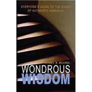Wondrous Wisdom: Everyone's Guide to Authentic Kabbalah by Kellogg, Michael R., 9780973826814