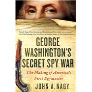 George Washington's Secret Spy War The Making of America's First Spymaster by Nagy, John A., 9781250096814