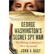 George Washington's Secret Spy War The Making of America's First Spymaster by Nagy, John A., 9781250096814