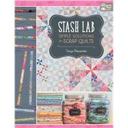 Stash Lab: Simple Solutions for Scrap Quilts by Alexander, Tonya, 9781604686814