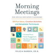 Morning Meetings for Special Education Classrooms 101 Fun Ideas, Creative Activities and Adaptable Techniques by Durden, Ed.D., Dr. Felicia, 9781612436814