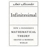Infinitesimal: How a Dangerous Mathematical Theory Shaped the Modern World by Alexander, Amir, 9780374176815