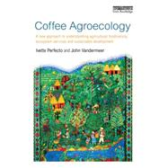 Coffee Agroecology: A New Approach to Understanding Agricultural Biodiversity, Ecosystem Services and Sustainable Development by Perfecto; Ivette, 9780415826815