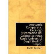 Anatomia Comparata: Catalogo Sistematico del Gabinetto nella Regia Universitan Degli Studi Di Napoli by Panceri, Paolo, 9780554736815