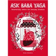 Ask Baba Yaga Otherworldly Advice for Everyday Troubles by Kitaiskaia, Taisia, 9781449486815