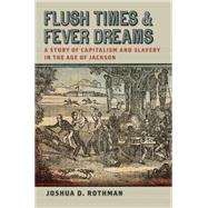 Flush Times and Fever Dreams: A Story of Capitalism and Slavery in the Age of Jackson by Rothman, Joshua D., 9780820346816