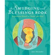 The Smudging and Blessings Book Inspirational Rituals to Cleanse and Heal by Alexander, Jane, 9781402766817