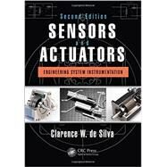 Sensors and Actuators: Engineering System Instrumentation, Second Edition by de Silva; Clarence W., 9781466506817