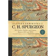 The Lost Sermons of C. H. Spurgeon Volume I His Earliest Outlines and Sermons Between 1851 and 1854 by George, Christian T., 9781433686818