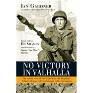 No Victory in Valhalla The untold story of Third Battalion 506 Parachute Infantry Regiment from Bastogne to Berchtesgaden by Gardner, Ian; Martin, James; Shames, Ed, 9781472816818
