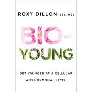 Bio-Young Get Younger at a Cellular and Hormonal Level by Dillon, Roxy, 9781476796819