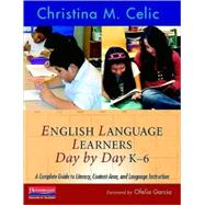 English Language Learners Day by Day, K-6: A Complete Guide to Literacy, Content-area, and Language Instruction by Celic, Christina M., 9780325026824