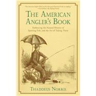 The American Angler's Book: Embracing the Natural History of Sporting Fish, and the Art of Taking Them by Norris, Thaddeus, 9781632206824
