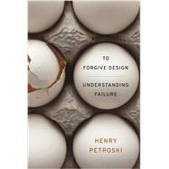 To Forgive Design: Understanding Failure by Petroski, Henry, 9780674416826