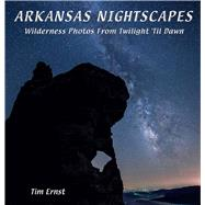 Arkansas Nightscapes: Wilderness Photos from Twilight 'til Dawn by Ernst, Tim, 9781882906826
