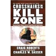 Crosshairs on the Kill Zone: American Combat Snipers, Vietnam Through Operation Iraqi Freedom by Roberts, Craig; Sasser, Charles W., 9781476786827