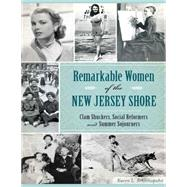 Remarkable Women of the New Jersey Shore: Clam Shuckers, Social Reformers and Summer Sojourners by Schnitzspahn, Karen L., 9781626196827