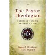 The Pastor Theologian by Hiestand, Gerald; Wilson, Todd; George, Timothy, 9780310516828
