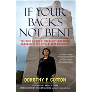 If Your Back's Not Bent : The Role of the Citizenship Education Program in the Civil Rights Movement by Cotton, Dorothy; Young, Andrew; Harding, Vincent, 9780743296830