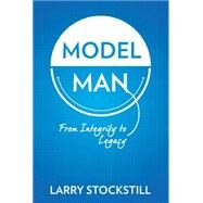 Model Man: From Integrity to Legacy by Stockstill, Larry, 9780768406832