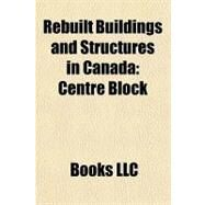 Rebuilt Buildings and Structures in Canad : Centre Block by , 9781156316832