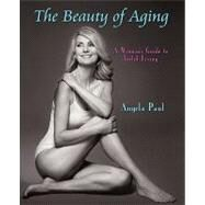 The Beauty of Aging: A Woman's Guide to Joyful Living by Paul, Angela, 9780595446834