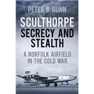 Sculthorpe Secrecy and Stealth: A Norfolk Airfield in the Cold War by Gunn, Peter B., 9780752476834