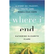 Where I End A Story of Tragedy, Truth, and Rebellious Hope by Clark, Katherine Elizabeth, 9780802416834