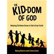 The Kid-dom of God: Helping Children Grow in Christian Faith by Reeves, Nancy; Good, Linnea, 9781770646834