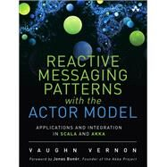 Reactive Messaging Patterns with the Actor Model Applications and Integration in Scala and Akka by Vernon, Vaughn, 9780133846836