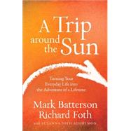 A Trip Around the Sun: Turning Your Everyday Life into the Adventure of a Lifetime by Batterson, Mark; Foth, Richard; Aughtmon, Susanna Foth, 9780801016837