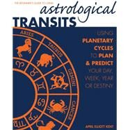 Astrological Transits: The Beginner's Guide to Using Planetary Cycles to Plan and Predict Your Day, Week, Year (Or Destiny) by Kent, April Elliott, 9781592336838