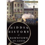 Hidden History of Downtown St. Louis by Kavanaugh, Maureen, 9781467136839