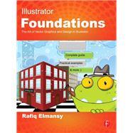 Illustrator Foundations: The Art of Vector Graphics, Design and Illustration in Illustrator by Elmansy,Rafiq, 9781138416840