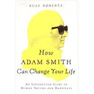 How Adam Smith Can Change Your Life An Unexpected Guide to Human Nature and Happiness by Roberts, Russ, 9781591846840