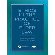 Ethics in the Practice of Elder Law by Flowers, Roberta K.; Morgan, Rebecca C., 9781614386841