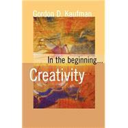 In the Beginning... Creativity by Kaufman, Gordon D., 9780800636845