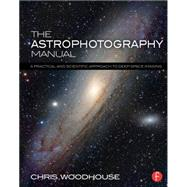 The Astrophotography Manual: A Practical and Scientific Approach to Deep Space Imaging by Woodhouse; Chris, 9781138776845