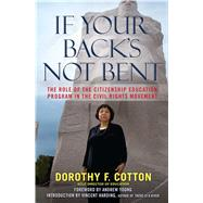 If Your Back's Not Bent The Role of the Citizenship Education Program in the Civil Rights Movement by Cotton, Dorothy F.; Young, Andrew; Harding, Vincent, 9780743296847