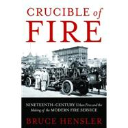 Crucible of Fire: Nineteenth-Century Urban Fires and the Making of the Modern Fire Service by Hensler, Bruce, 9781597976848