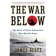 The War Below The Story of Three Submarines That Battled Japan by Scott, James, 9781439176849