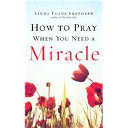 How to Pray When You Need a Miracle by Shepherd, Linda Evans, 9780800726850