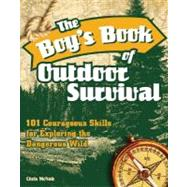 The Boy's Book of Outdoor Survival; 101 Courageous Skills for Exploring the Dangerous Wild by Chris McNab, 9781569756850