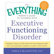 The Everything Parent's Guide to Children With Executive Functioning Disorder: Strategies to help your child achieve the time-management skills, focus, and organization needed to succeed in school and life by Branstetter, Rebecca, Ph.D., 9781440566851