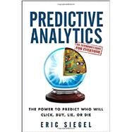 Predictive Analytics : The Power to Predict Who Will Click, Buy, Lie, or Die by Siegel, Eric; Davenport, Thomas H., 9781118356852